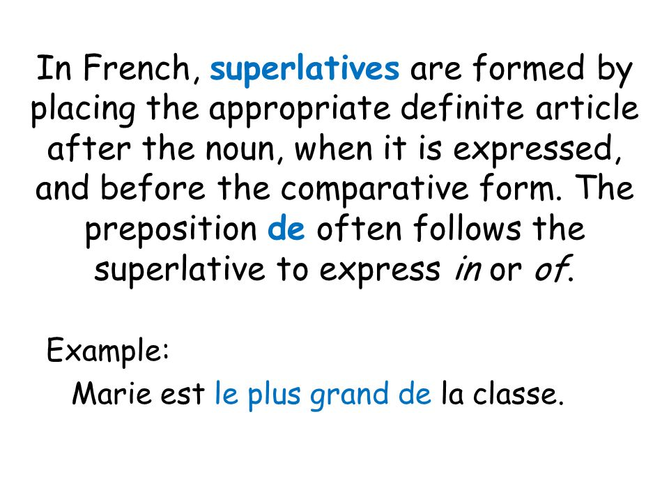 In French, superlatives are formed by placing the appropriate definite article after the noun, when it is expressed, and before the comparative form.