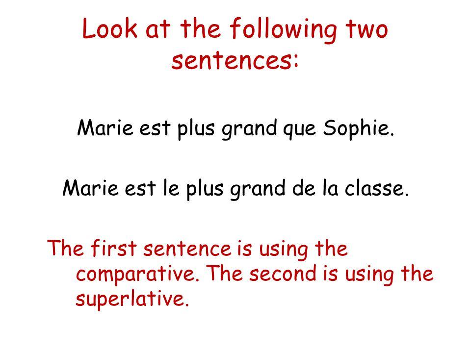 Look at the following two sentences: Marie est plus grand que Sophie. Marie est le plus grand de la classe. The first sentence is using the comparativ