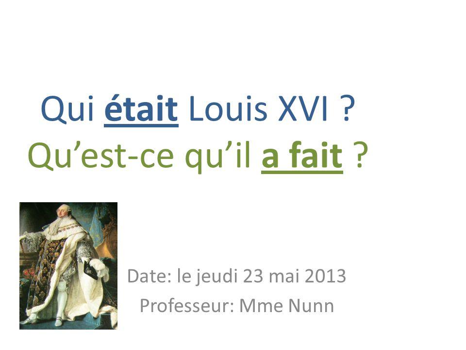 Qui était Louis XVI ? Quest-ce quil a fait ? Date: le jeudi 23 mai 2013 Professeur: Mme Nunn