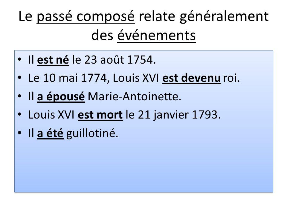 Le passé composé relate généralement des événements Il est né le 23 août 1754. Le 10 mai 1774, Louis XVI est devenu roi. Il a épousé Marie-Antoinette.