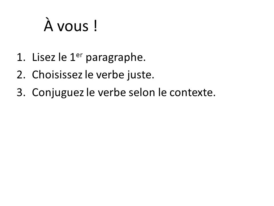 À vous ! 1.Lisez le 1 er paragraphe. 2.Choisissez le verbe juste. 3.Conjuguez le verbe selon le contexte.