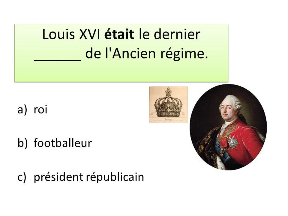 Louis XVI était le dernier ______ de l'Ancien régime. a)roi b)footballeur c)président républicain