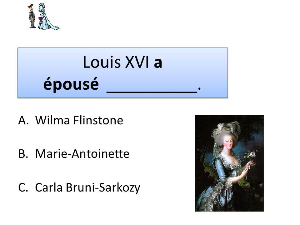 Louis XVI a épousé __________. A.Wilma Flinstone B.Marie-Antoinette C.Carla Bruni-Sarkozy