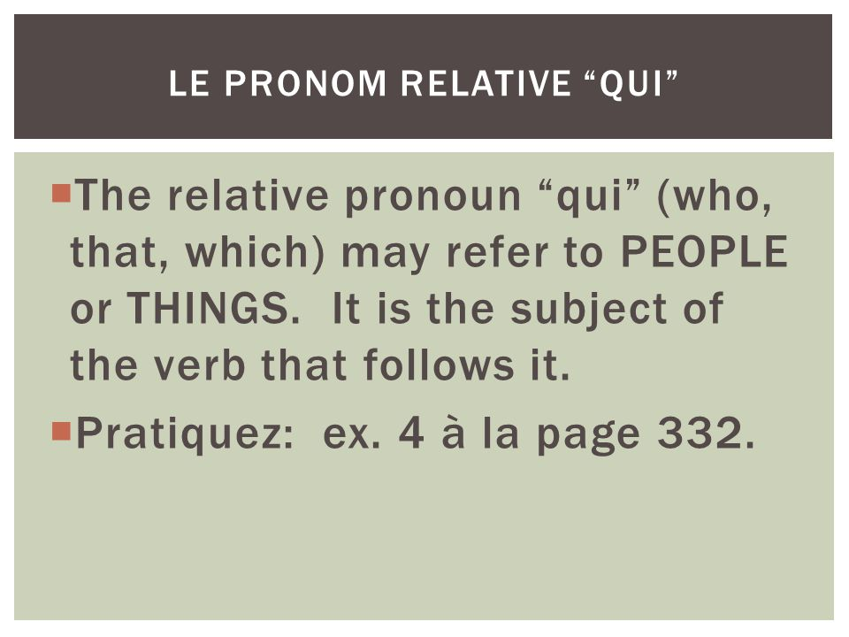 The relative pronoun qui (who, that, which) may refer to PEOPLE or THINGS. It is the subject of the verb that follows it. Pratiquez: ex. 4 à la page 3