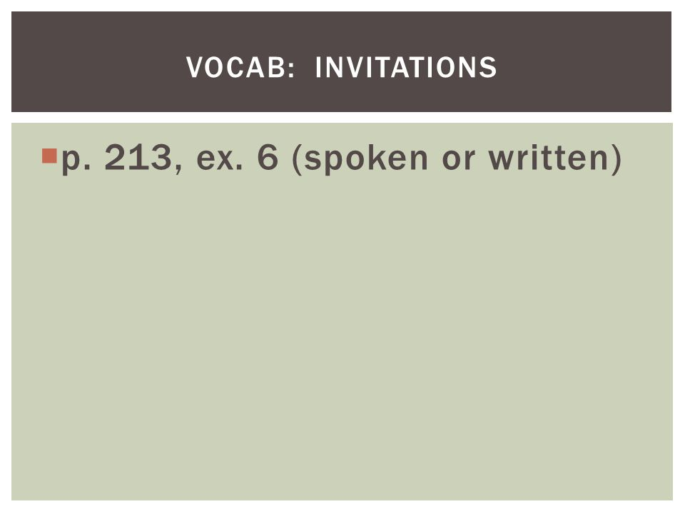 p. 213, ex. 6 (spoken or written) VOCAB: INVITATIONS
