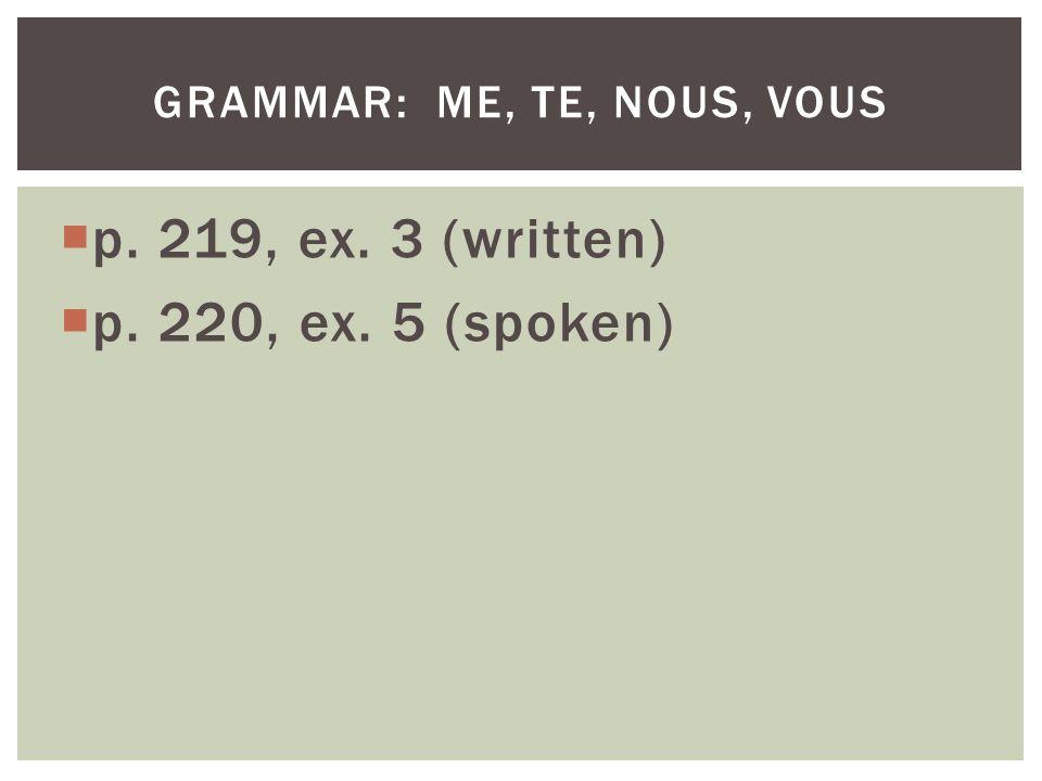 p. 219, ex. 3 (written) p. 220, ex. 5 (spoken) GRAMMAR: ME, TE, NOUS, VOUS