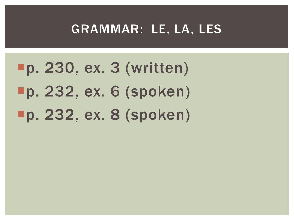 p. 230, ex. 3 (written) p. 232, ex. 6 (spoken) p. 232, ex. 8 (spoken) GRAMMAR: LE, LA, LES