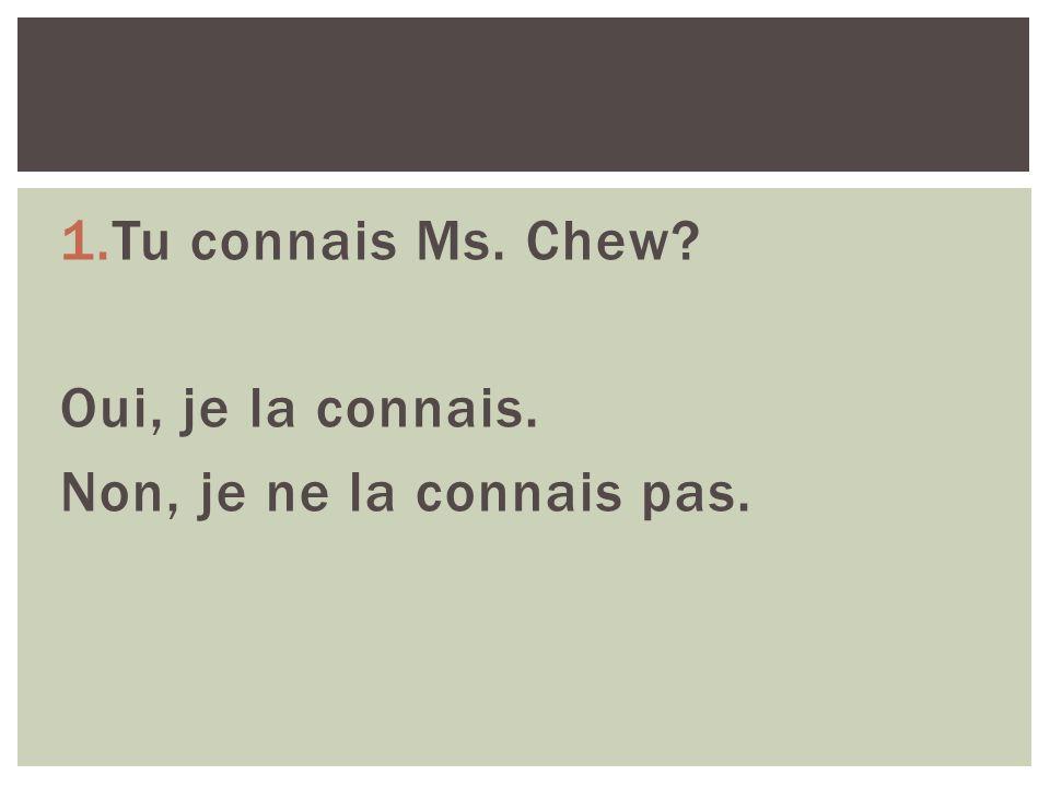 1.Tu connais Ms. Chew Oui, je la connais. Non, je ne la connais pas.
