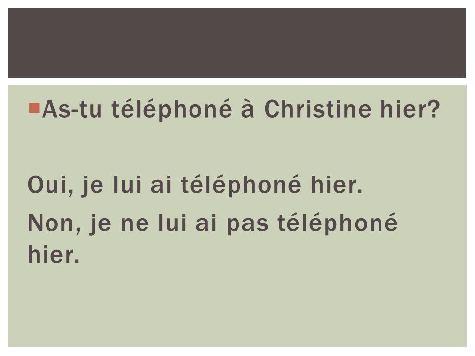 As-tu téléphoné à Christine hier? Oui, je lui ai téléphoné hier. Non, je ne lui ai pas téléphoné hier.
