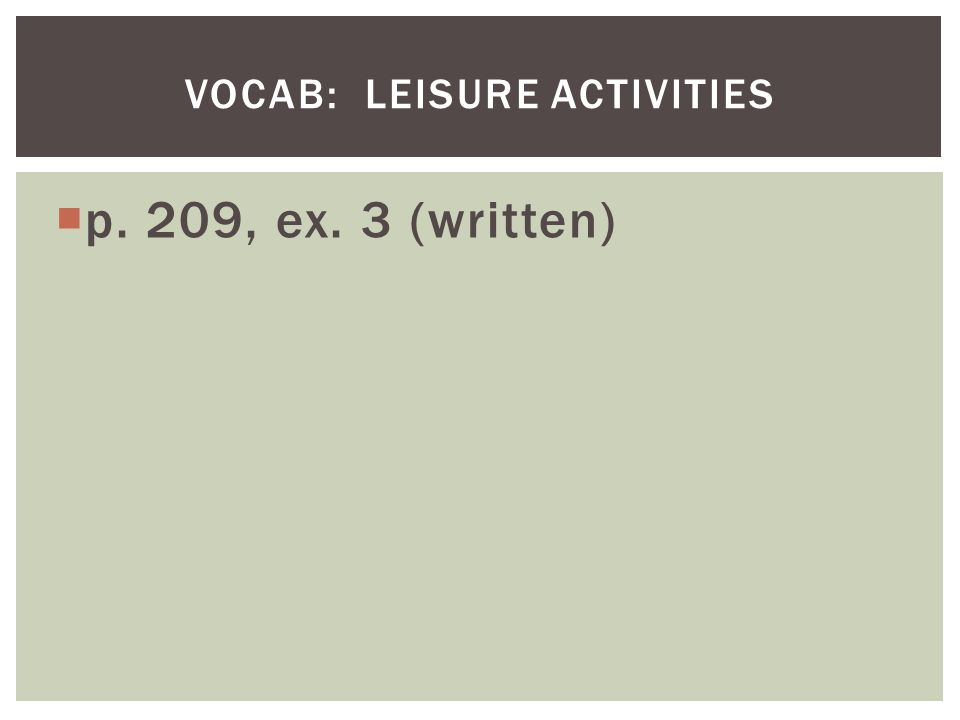 p. 209, ex. 3 (written) VOCAB: LEISURE ACTIVITIES