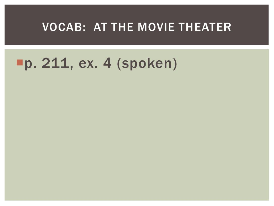 p. 211, ex. 4 (spoken) VOCAB: AT THE MOVIE THEATER