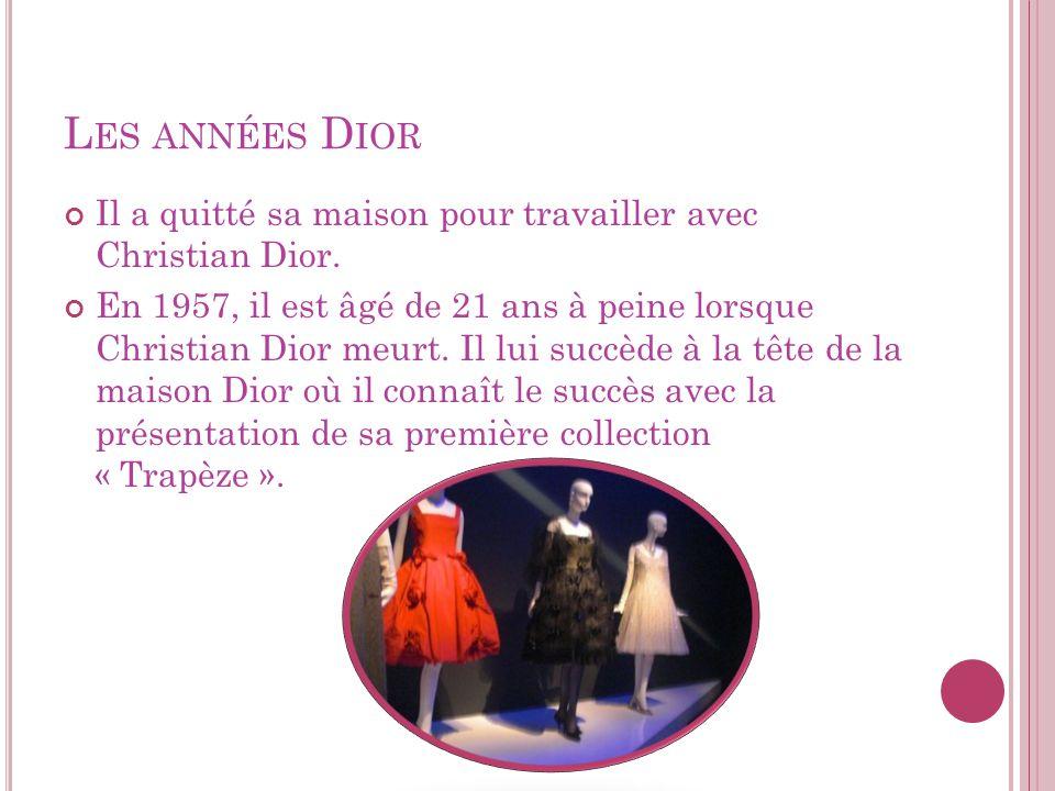 L ES ANNÉES D IOR Il a quitté sa maison pour travailler avec Christian Dior. En 1957, il est âgé de 21 ans à peine lorsque Christian Dior meurt. Il lu