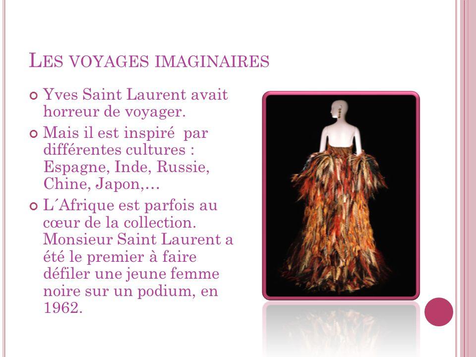 L ES VOYAGES IMAGINAIRES Yves Saint Laurent avait horreur de voyager. Mais il est inspiré par différentes cultures : Espagne, Inde, Russie, Chine, Jap