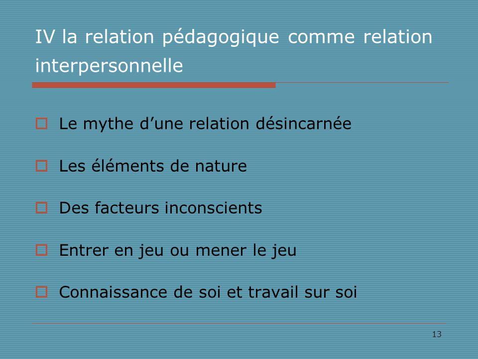 13 IV la relation pédagogique comme relation interpersonnelle Le mythe dune relation désincarnée Les éléments de nature Des facteurs inconscients Entrer en jeu ou mener le jeu Connaissance de soi et travail sur soi