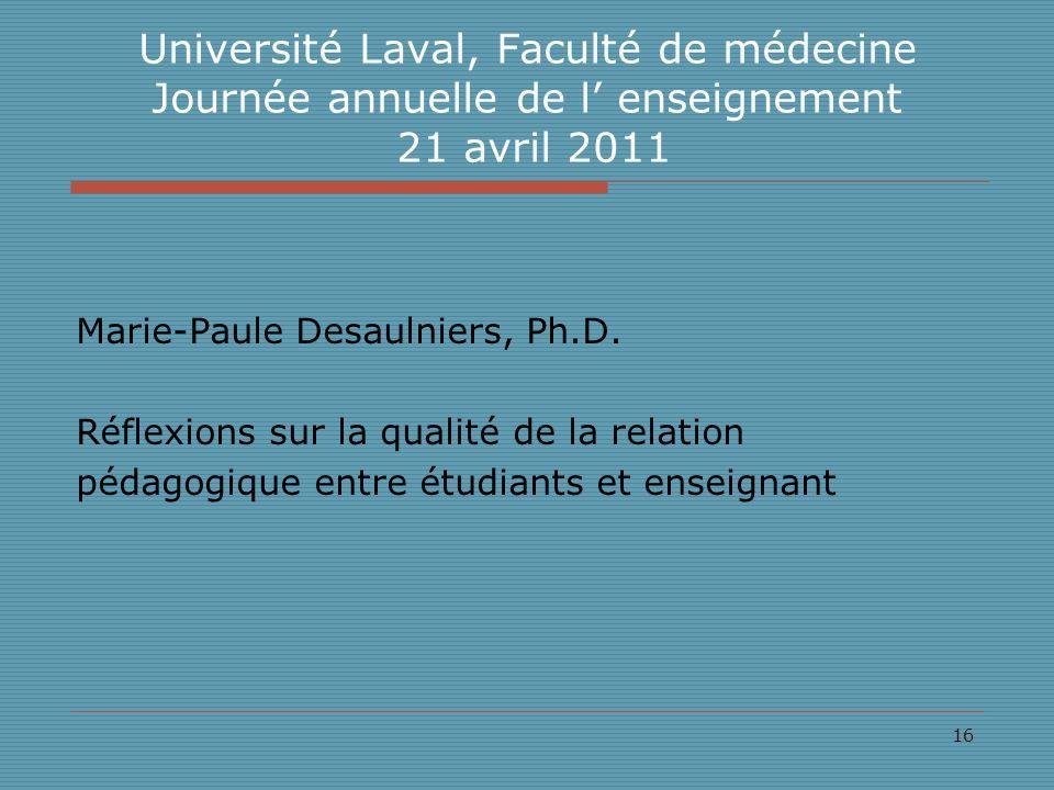16 Université Laval, Faculté de médecine Journée annuelle de l enseignement 21 avril 2011 Marie-Paule Desaulniers, Ph.D.