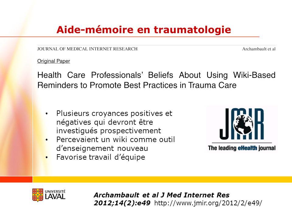 Aide-mémoire en traumatologie Archambault et al J Med Internet Res 2012;14(2):e49 http://www.jmir.org/2012/2/e49/ Plusieurs croyances positives et négatives qui devront être investigués prospectivement Percevaient un wiki comme outil denseignement nouveau Favorise travail déquipe