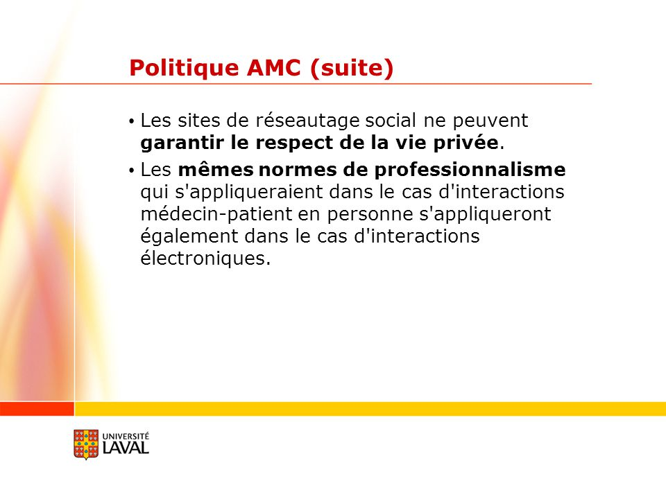 Politique AMC (suite) Les sites de réseautage social ne peuvent garantir le respect de la vie privée. Les mêmes normes de professionnalisme qui s'appl