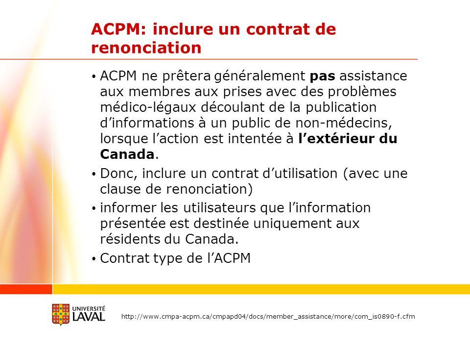 ACPM: inclure un contrat de renonciation ACPM ne prêtera généralement pas assistance aux membres aux prises avec des problèmes médico-légaux découlant de la publication dinformations à un public de non-médecins, lorsque laction est intentée à lextérieur du Canada.