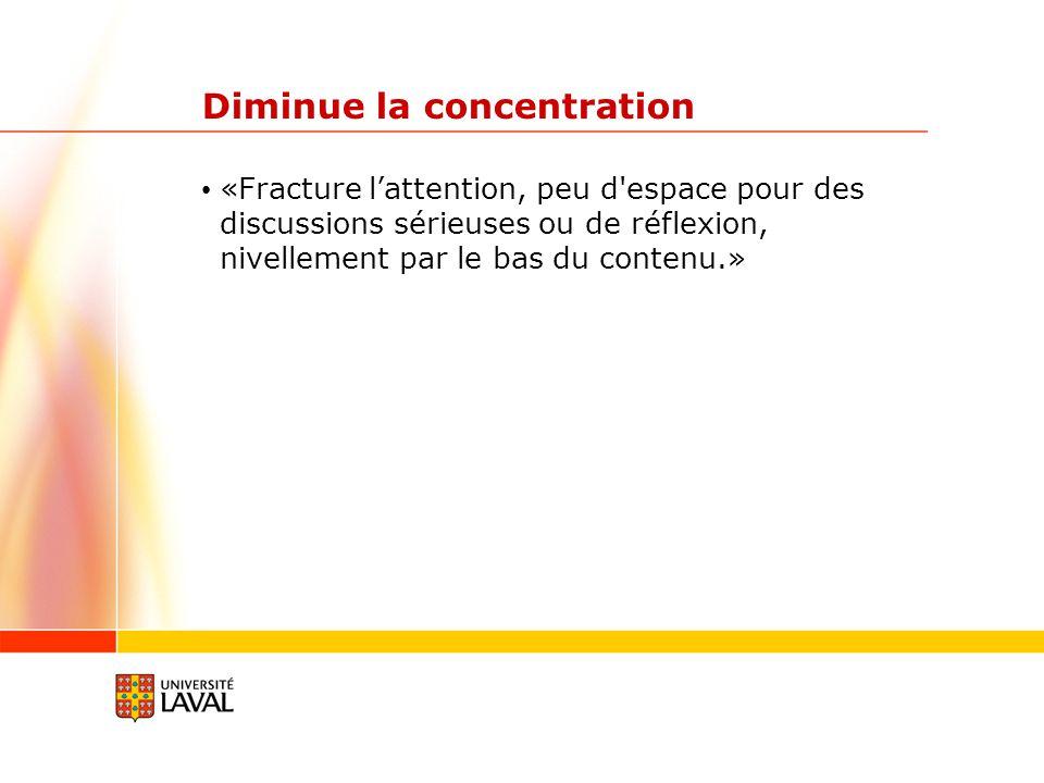 Diminue la concentration «Fracture lattention, peu d'espace pour des discussions sérieuses ou de réflexion, nivellement par le bas du contenu.»