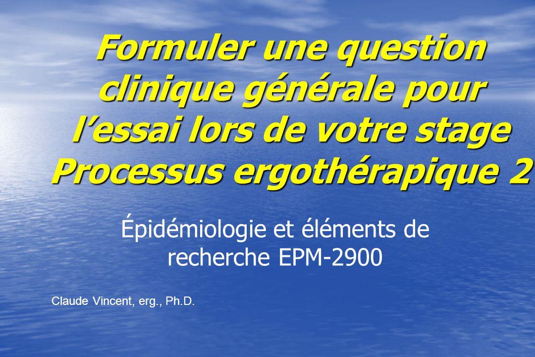 Formuler une question clinique générale pour lessai lors de votre stage Processus ergothérapique 2 Épidémiologie et éléments de recherche EPM-2900 Claude Vincent, erg., Ph.D.