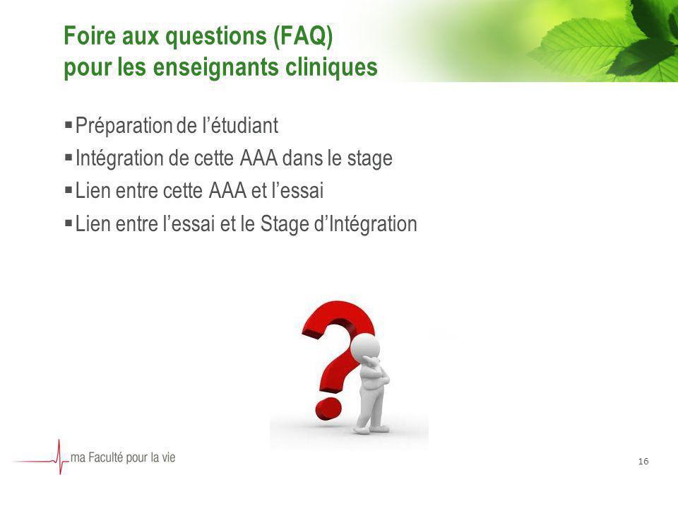 16 Foire aux questions (FAQ) pour les enseignants cliniques Préparation de létudiant Intégration de cette AAA dans le stage Lien entre cette AAA et le
