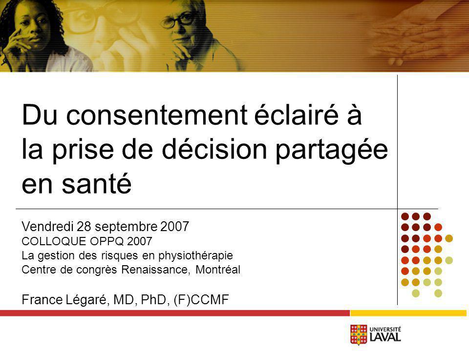 Du consentement éclairé à la prise de décision partagée en santé Vendredi 28 septembre 2007 COLLOQUE OPPQ 2007 La gestion des risques en physiothérapie Centre de congrès Renaissance, Montréal France Légaré, MD, PhD, (F)CCMF