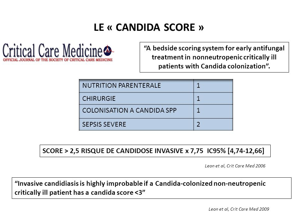 LE « CANDIDA SCORE » SCORE > 2,5 RISQUE DE CANDIDOSE INVASIVE x 7,75 IC95% [4,74-12,66] Leon et al, Crit Care Med 2006 Invasive candidiasis is highly improbable if a Candida-colonized non-neutropenic critically ill patient has a candida score <3 Leon et al, Crit Care Med 2009 A bedside scoring system for early antifungal treatment in nonneutropenic critically ill patients with Candida colonization.