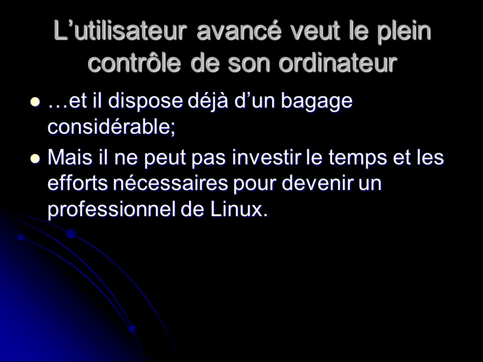 Lutilisateur avancé veut le plein contrôle de son ordinateur …et il dispose déjà dun bagage considérable; …et il dispose déjà dun bagage considérable; Mais il ne peut pas investir le temps et les efforts nécessaires pour devenir un professionnel de Linux.