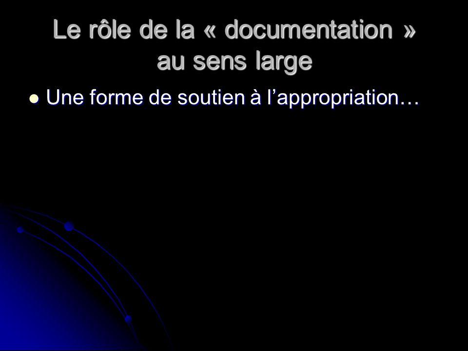 Le rôle de la « documentation » au sens large Une forme de soutien à lappropriation… Une forme de soutien à lappropriation…