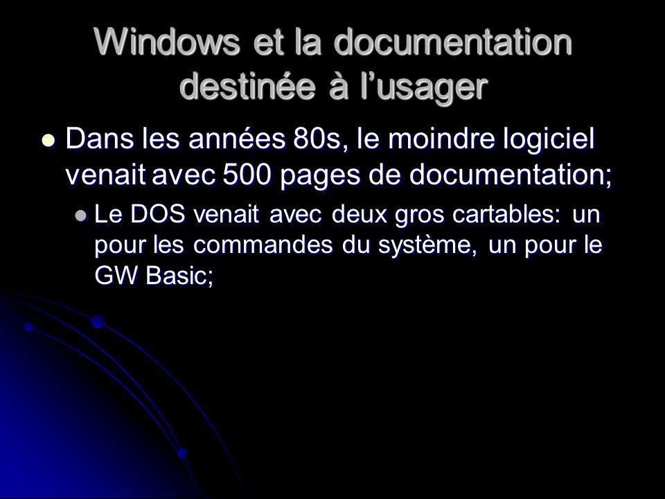 Windows et la documentation destinée à lusager Dans les années 80s, le moindre logiciel venait avec 500 pages de documentation; Dans les années 80s, le moindre logiciel venait avec 500 pages de documentation; Le DOS venait avec deux gros cartables: un pour les commandes du système, un pour le GW Basic; Le DOS venait avec deux gros cartables: un pour les commandes du système, un pour le GW Basic;
