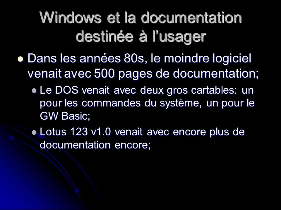 Windows et la documentation destinée à lusager Dans les années 80s, le moindre logiciel venait avec 500 pages de documentation; Dans les années 80s, le moindre logiciel venait avec 500 pages de documentation; Le DOS venait avec deux gros cartables: un pour les commandes du système, un pour le GW Basic; Le DOS venait avec deux gros cartables: un pour les commandes du système, un pour le GW Basic; Lotus 123 v1.0 venait avec encore plus de documentation encore; Lotus 123 v1.0 venait avec encore plus de documentation encore;