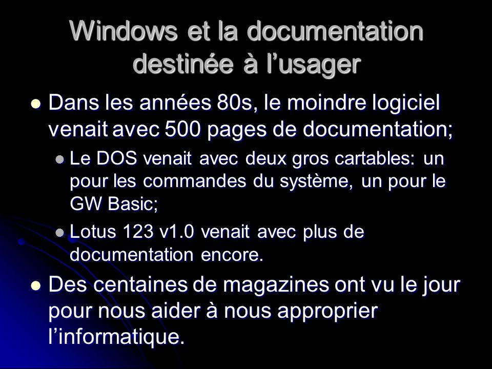 Windows et la documentation destinée à lusager Dans les années 80s, le moindre logiciel venait avec 500 pages de documentation; Dans les années 80s, le moindre logiciel venait avec 500 pages de documentation; Le DOS venait avec deux gros cartables: un pour les commandes du système, un pour le GW Basic; Le DOS venait avec deux gros cartables: un pour les commandes du système, un pour le GW Basic; Lotus 123 v1.0 venait avec plus de documentation encore.