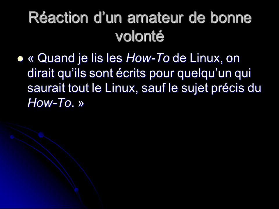 Réaction dun amateur de bonne volonté « Quand je lis les How-To de Linux, on dirait quils sont écrits pour quelquun qui saurait tout le Linux, sauf le sujet précis du How-To.