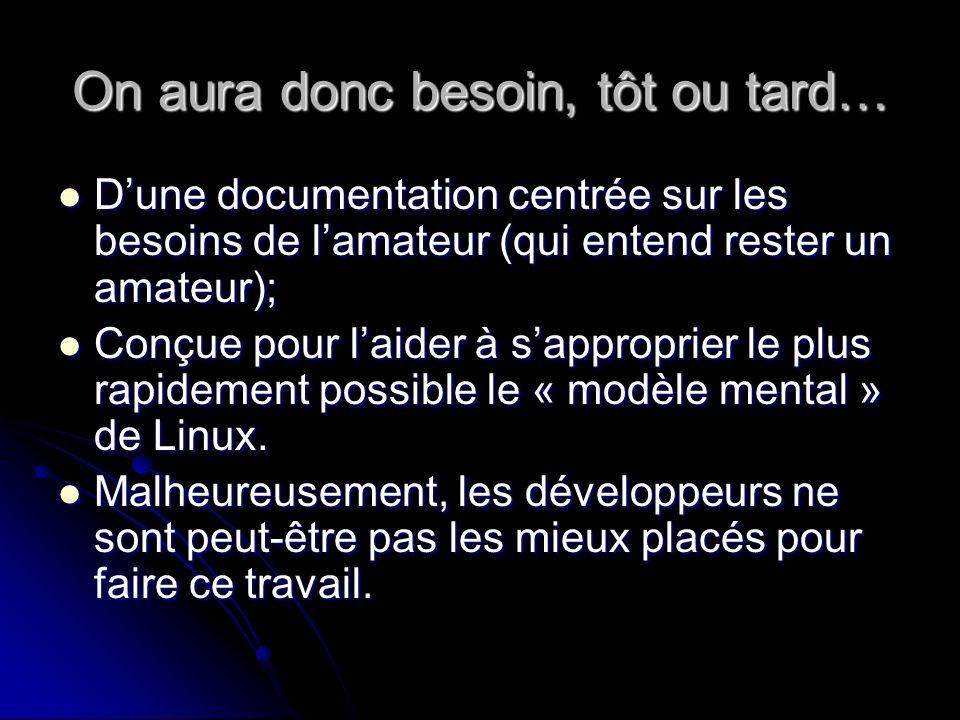 On aura donc besoin, tôt ou tard… Dune documentation centrée sur les besoins de lamateur (qui entend rester un amateur); Dune documentation centrée sur les besoins de lamateur (qui entend rester un amateur); Conçue pour laider à sapproprier le plus rapidement possible le « modèle mental » de Linux.