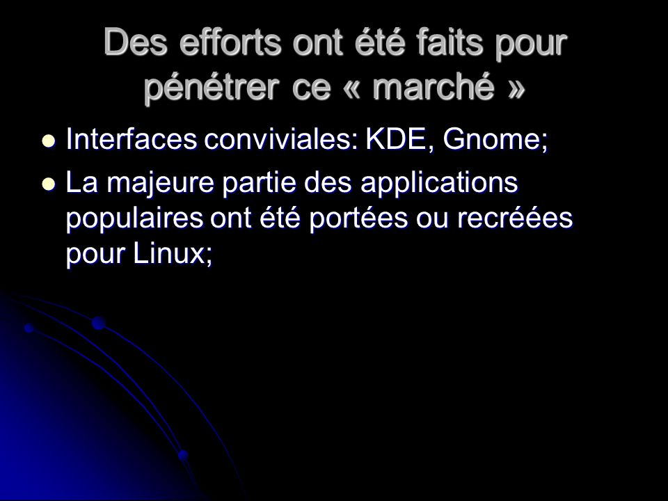 Des efforts ont été faits pour pénétrer ce « marché » Interfaces conviviales: KDE, Gnome; Interfaces conviviales: KDE, Gnome; La majeure partie des applications populaires ont été portées ou recréées pour Linux; La majeure partie des applications populaires ont été portées ou recréées pour Linux;