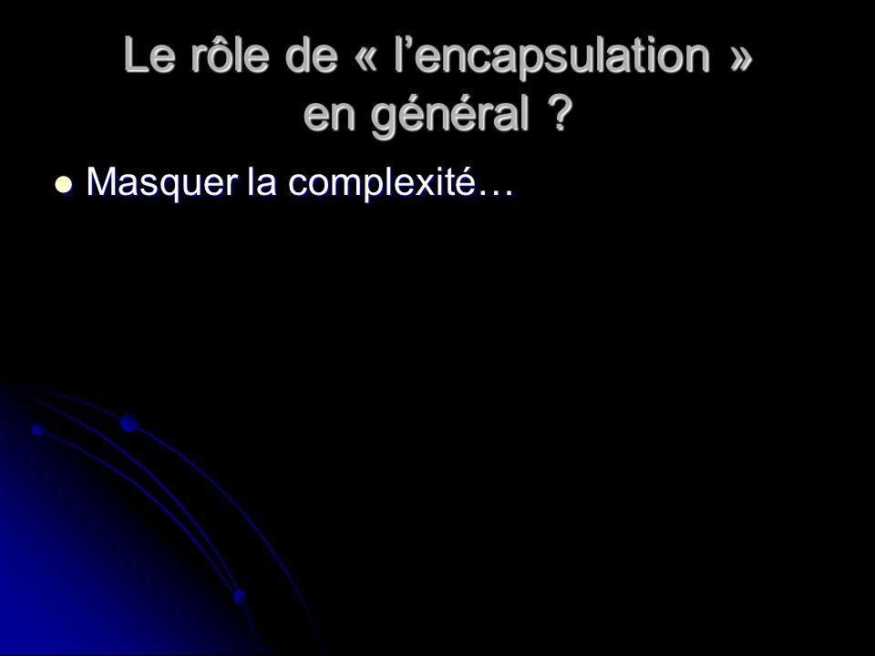 Le rôle de « lencapsulation » en général Masquer la complexité… Masquer la complexité…