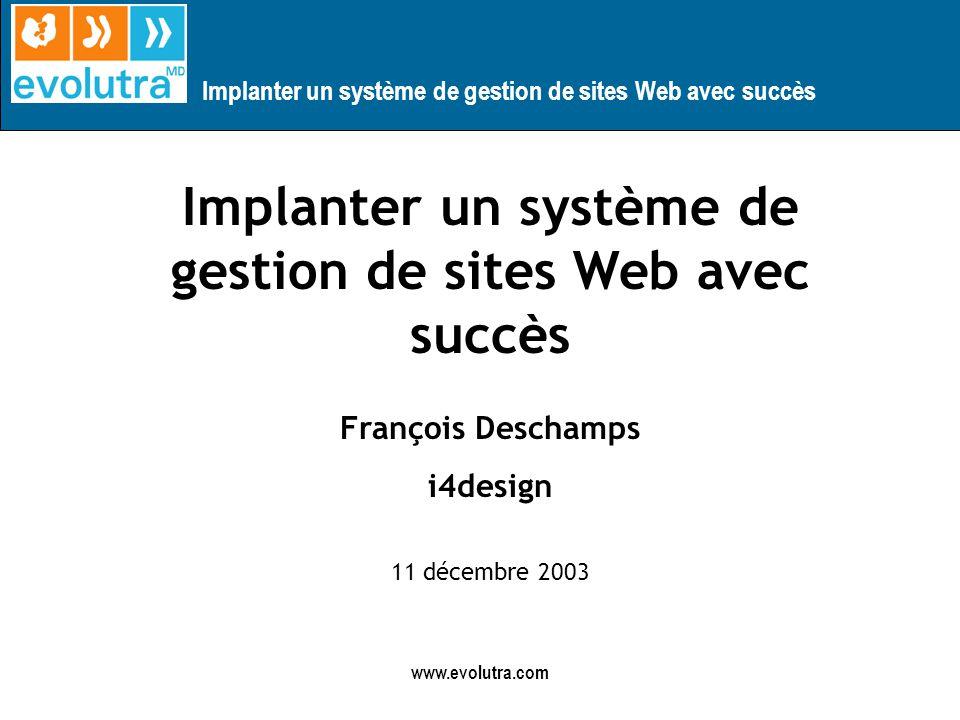 Implanter un système de gestion de sites Web avec succès www.evolutra.com Implanter un système de gestion de sites Web avec succès François Deschamps i4design 11 décembre 2003