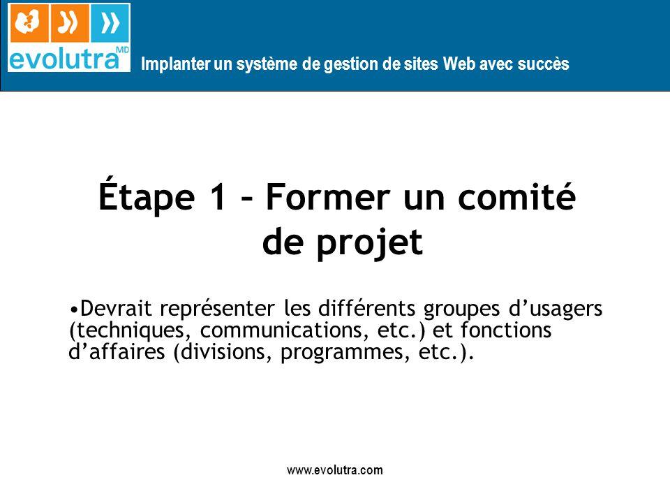 Implanter un système de gestion de sites Web avec succès www.evolutra.com Étape 1 – Former un comité de projet Devrait représenter les différents groupes dusagers (techniques, communications, etc.) et fonctions daffaires (divisions, programmes, etc.).