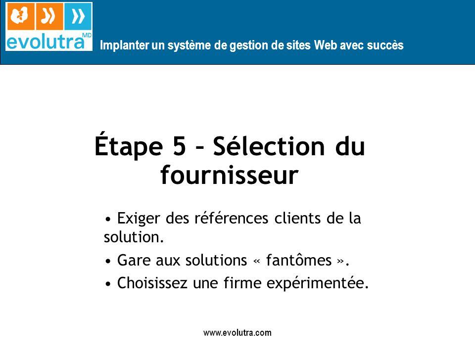 Implanter un système de gestion de sites Web avec succès www.evolutra.com Étape 5 – Sélection du fournisseur Exiger des références clients de la solution.