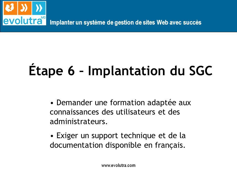 Implanter un système de gestion de sites Web avec succès www.evolutra.com Étape 6 – Implantation du SGC Demander une formation adaptée aux connaissances des utilisateurs et des administrateurs.
