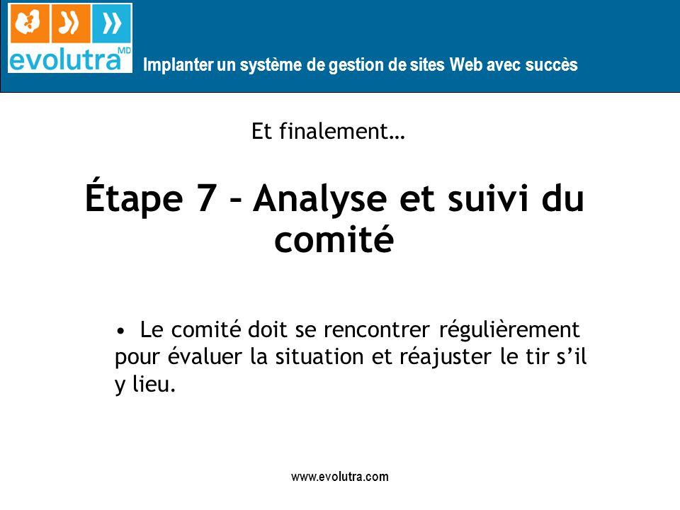 Implanter un système de gestion de sites Web avec succès www.evolutra.com Étape 7 – Analyse et suivi du comité Le comité doit se rencontrer régulièrement pour évaluer la situation et réajuster le tir sil y lieu.