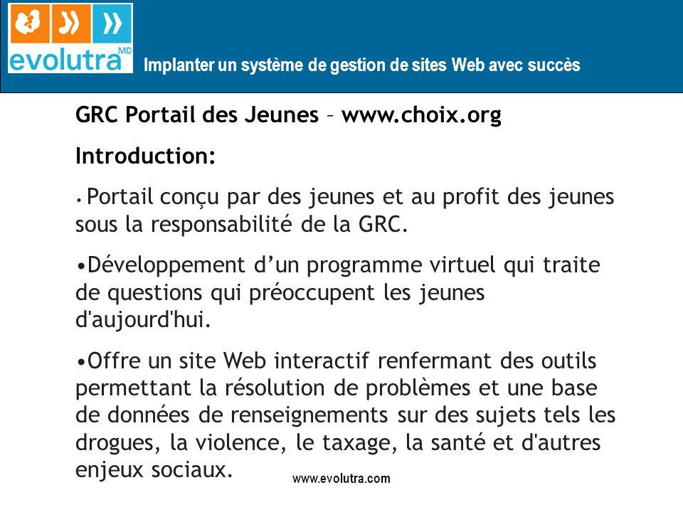Implanter un système de gestion de sites Web avec succès www.evolutra.com GRC Portail des Jeunes – www.choix.org Introduction: Portail conçu par des jeunes et au profit des jeunes sous la responsabilité de la GRC.
