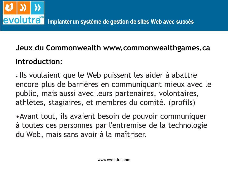 Implanter un système de gestion de sites Web avec succès www.evolutra.com Jeux du Commonwealth www.commonwealthgames.ca Introduction: Ils voulaient que le Web puissent les aider à abattre encore plus de barrières en communiquant mieux avec le public, mais aussi avec leurs partenaires, volontaires, athlètes, stagiaires, et membres du comité.
