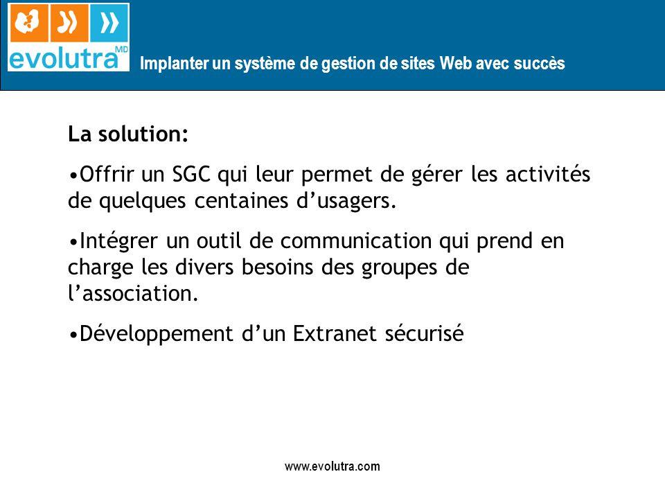 Implanter un système de gestion de sites Web avec succès www.evolutra.com La solution: Offrir un SGC qui leur permet de gérer les activités de quelques centaines dusagers.