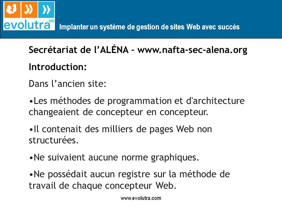 Implanter un système de gestion de sites Web avec succès www.evolutra.com Secrétariat de lALÉNA – www.nafta-sec-alena.org Introduction: Dans lancien site: Les méthodes de programmation et d architecture changeaient de concepteur en concepteur.