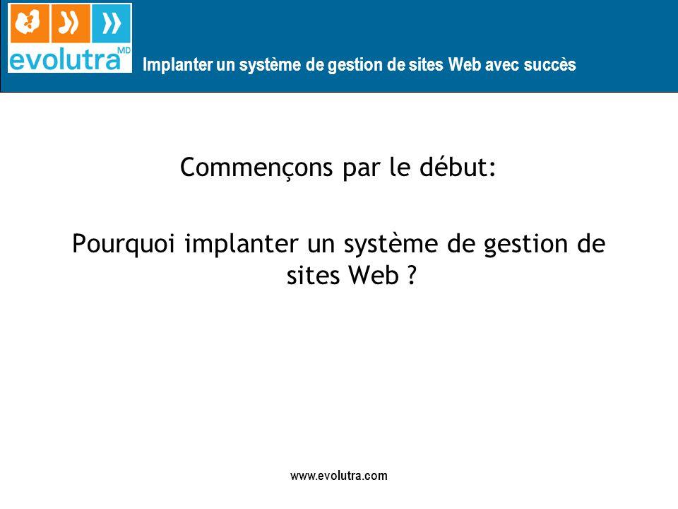 Implanter un système de gestion de sites Web avec succès www.evolutra.com Commençons par le début: Pourquoi implanter un système de gestion de sites Web ?
