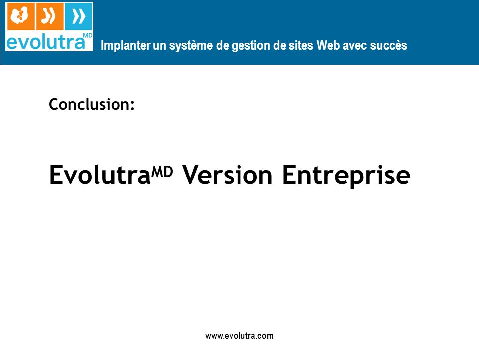 Implanter un système de gestion de sites Web avec succès www.evolutra.com Conclusion: Evolutra MD Version Entreprise
