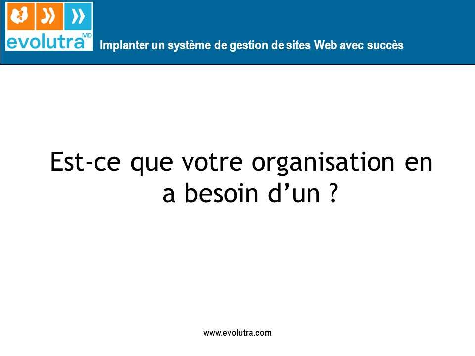 Implanter un système de gestion de sites Web avec succès www.evolutra.com SituationOuiNon Y a t-ils des délais dans le mise à jour du site .