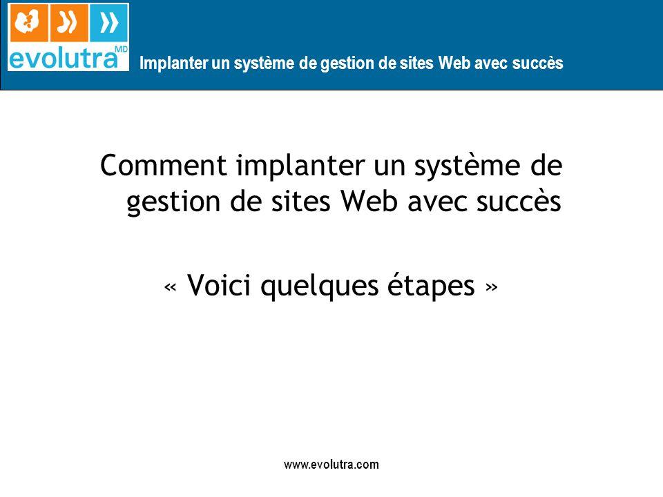 Implanter un système de gestion de sites Web avec succès www.evolutra.com Comment implanter un système de gestion de sites Web avec succès « Voici quelques étapes »