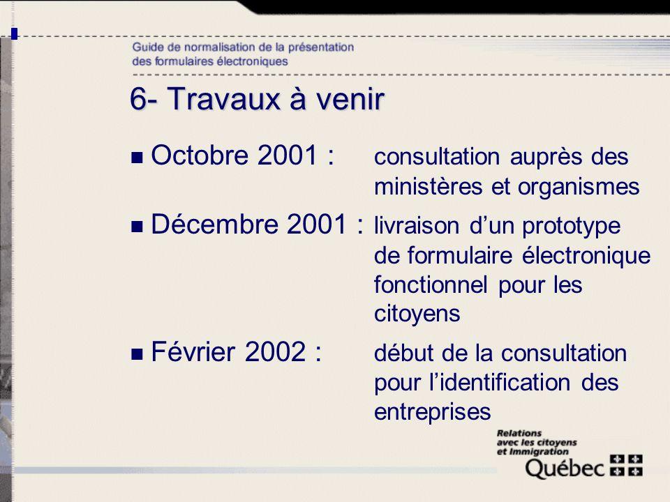 6- Travaux à venir Octobre 2001 : consultation auprès des ministères et organismes Décembre 2001 : livraison dun prototype de formulaire électronique